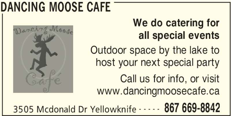 Dancing Moose Cafe (867-669-8842) - Display Ad - DANCING MOOSE CAFE 3505 Mcdonald Dr Yellowknife 867 669-8842- - - - - We do catering for all special events Outdoor space by the lake to host your next special party Call us for info, or visit www.dancingmoosecafe.ca