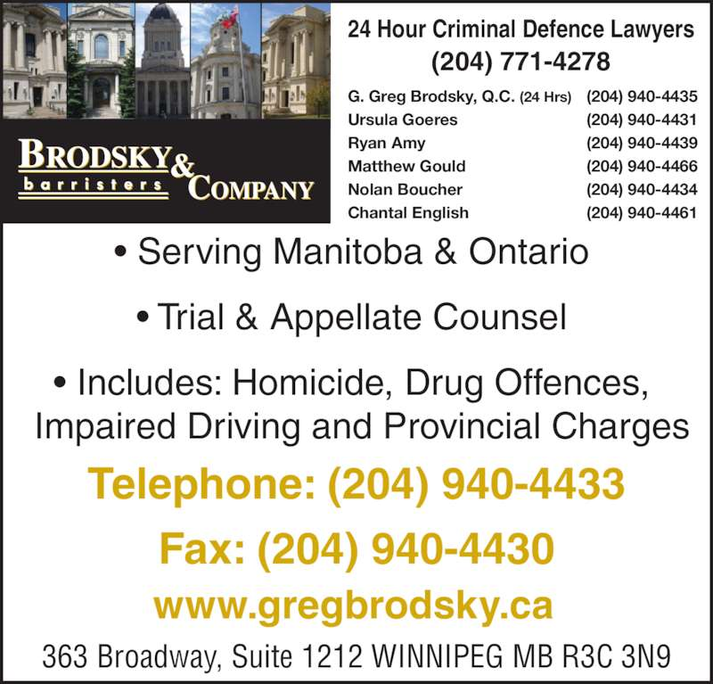 Brodsky & Company (204-940-4433) - Display Ad - 24 Hour Criminal Defence Lawyers (204) 771-4278 • Serving Manitoba & Ontario • Trial & Appellate Counsel • Includes: Homicide, Drug Offences,   Impaired Driving and Provincial Charges G. Greg Brodsky, Q.C. (24 Hrs) (204) 940-4435 Ursula Goeres (204) 940-4431 Ryan Amy (204) 940-4439 Matthew Gould (204) 940-4466 Nolan Boucher (204) 940-4434 Chantal English (204) 940-4461 Telephone: (204) 940-4433 Fax: (204) 940-4430 363 Broadway, Suite 1212 WINNIPEG MB R3C 3N9 www.gregbrodsky.ca