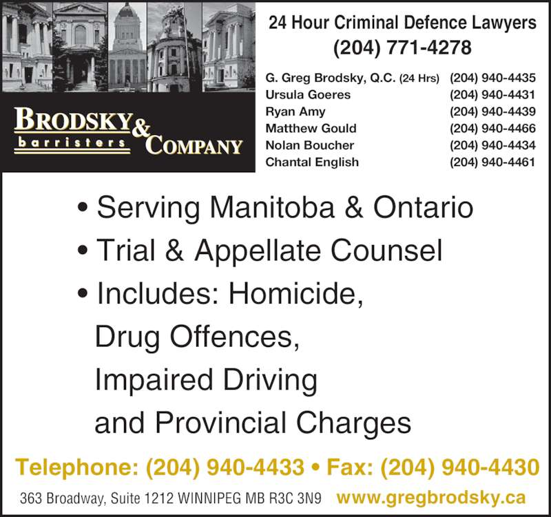 Brodsky & Company (204-940-4433) - Display Ad - 24 Hour Criminal Defence Lawyers (204) 771-4278 • Serving Manitoba & Ontario • Trial & Appellate Counsel • Includes: Homicide,   Drug Offences,   Impaired Driving   and Provincial Charges G. Greg Brodsky, Q.C. (24 Hrs) (204) 940-4435 Ursula Goeres (204) 940-4431 Ryan Amy (204) 940-4439 Matthew Gould (204) 940-4466 Nolan Boucher (204) 940-4434 Chantal English (204) 940-4461 Telephone: (204) 940-4433 • Fax: (204) 940-4430 363 Broadway, Suite 1212 WINNIPEG MB R3C 3N9    www.gregbrodsky.ca