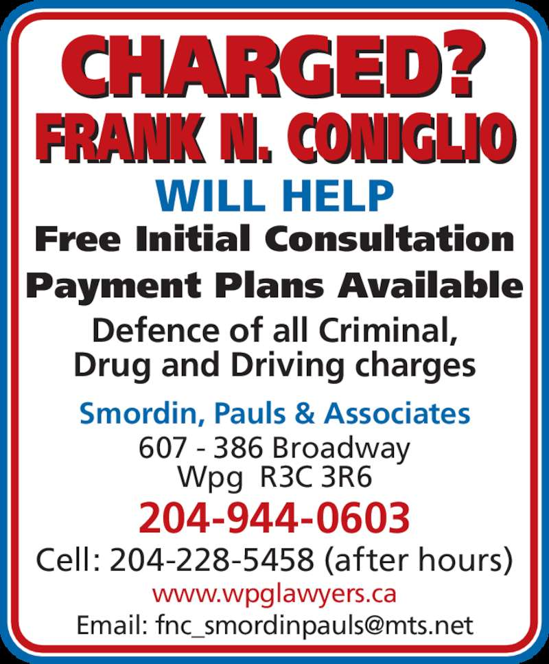Smordin Pauls & Associates (204-944-0603) - Display Ad - Wpg  R3C 3R6 204-944-0603 Cell: 204-228-5458 (after hours) FRANK N. CONIGLIO CHARGED? WILL HELP Free Initial Consultation Payment Plans Available Defence of all Criminal, Drug and Driving charges Smordin, Pauls & Associates www.wpglawyers.ca 607 - 386 Broadway