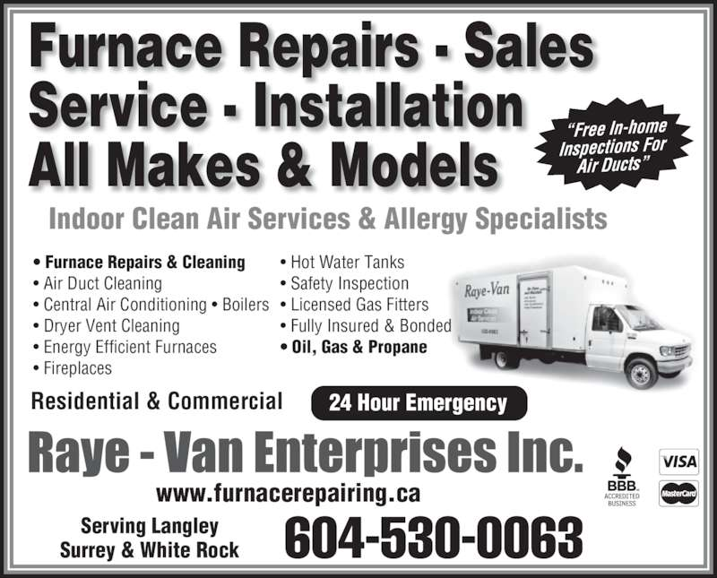 "Raye Van Enterprises Inc (604-530-0063) - Display Ad - ""Free In-home Inspections For  Air Ducts"" Residential & Commercial Serving Langley Surrey & White Rock Indoor Clean Air Services & Allergy Specialists 604-530-0063 • Furnace Repairs & Cleaning • Air Duct Cleaning  • Fully Insured & Bonded • Oil, Gas & Propane 24 Hour Emergency Furnace Repairs - Sales  Service - Installation  • Central Air Conditioning • Boilers • Dryer Vent Cleaning  • Energy Efficient Furnaces • Fireplaces • Hot Water Tanks  • Safety Inspection • Licensed Gas Fitters  All Makes & Models www.furnacerepairing.ca"