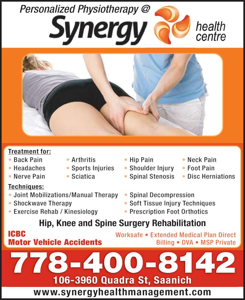 Synergy Health Centre (250-727-3737) - Display Ad - 778-400-8142 106-3960 Quadra St, Saanich www.synergyhealthmanagement.com Treatment for: • Back Pain  • Arthritis  • Hip Pain  • Neck Pain • Headaches  • Sports Injuries • Shoulder Injury • Foot Pain • Nerve Pain  • Sciatica  • Spinal Stenosis • Disc Herniations Techniques: • Joint Mobilizations/Manual Therapy • Spinal Decompression • Shockwave Therapy   • Soft Tissue Injury Techniques • Exercise Rehab / Kinesiology  • Prescription Foot Orthotics ICBC Motor Vehicle Accidents Worksafe • Extended Medical Plan Direct Billing • DVA • MSP Private Hip, Knee and Spine Surgery Rehabilitation