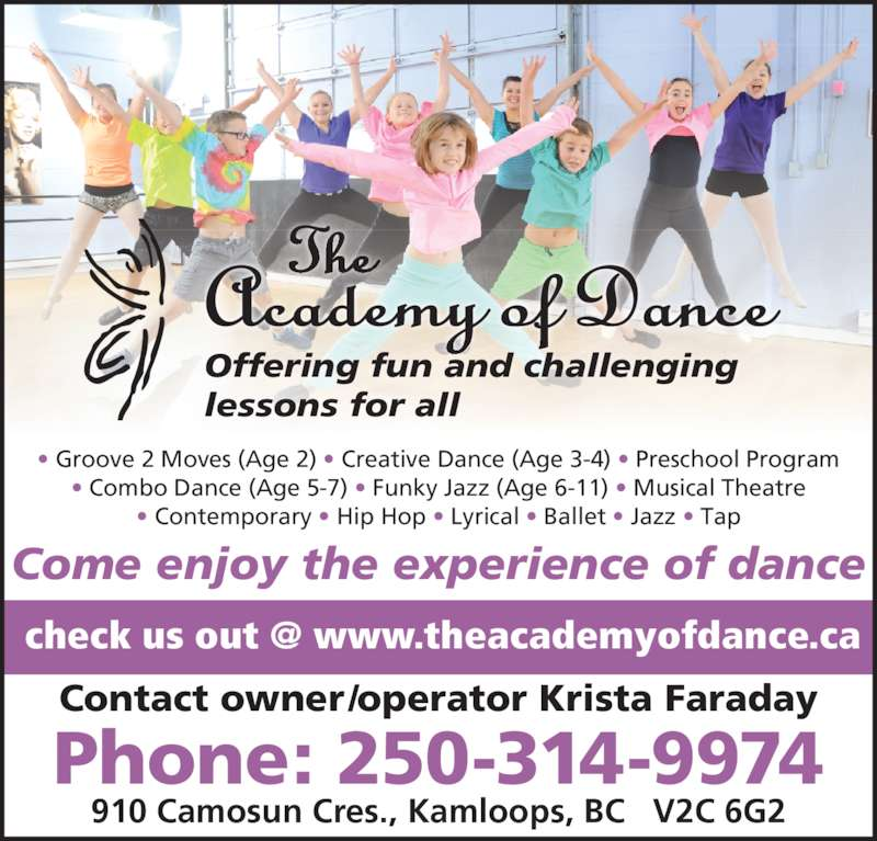 The Academy of Dance (250-314-9974) - Display Ad - 910 Camosun Cres., Kamloops, BC   V2C 6G2 Phone: 250-314-9974 Offering fun and challenging lessons for all Come enjoy the experience of dance Contact owner/operator Krista Faraday • Groove 2 Moves (Age 2) • Creative Dance (Age 3-4) • Preschool Program • Combo Dance (Age 5-7) • Funky Jazz (Age 6-11) • Musical Theatre • Contemporary • Hip Hop • Lyrical • Ballet • Jazz • Tap