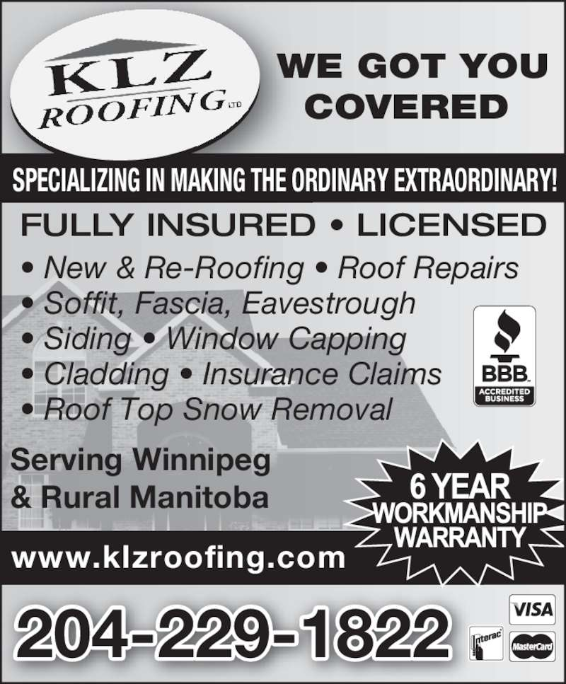 KLZ Roofing Ltd (204-229-1822) - Display Ad - WE GOT YOU COVERED  www.klzroofing.com Serving Winnipeg & Rural Manitoba • New & Re-Roofing • Roof Repairs • Soffit, Fascia, Eavestrough • Siding • Window Capping • Cladding • Insurance Claims • Roof Top Snow Removal 204-229-1822 FULLY INSURED • LICENSED SPECIALIZING IN MAKING THE ORDINARY EXTRAORDINARY!