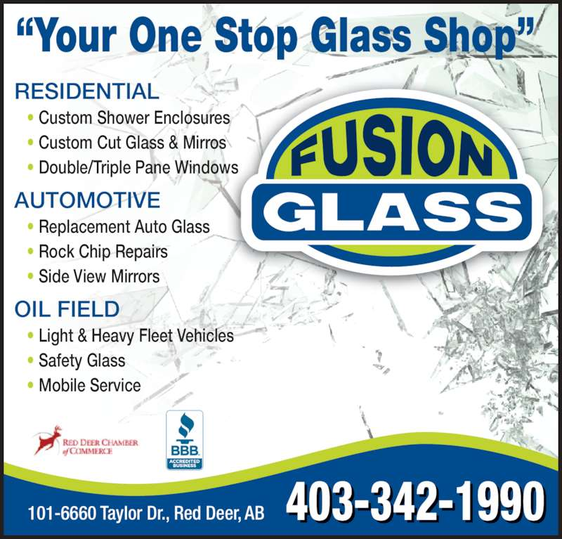 """Fusion Glass Ltd (403-342-1990) - Display Ad - RESIDENTIAL    • Custom Shower Enclosures    • Custom Cut Glass & Mirros    • Double/Triple Pane Windows AUTOMOTIVE    • Replacement Auto Glass    • Rock Chip Repairs    • Side View Mirrors OIL FIELD    • Light & Heavy Fleet Vehicles    • Safety Glass    • Mobile Service 403-342-1990 """"Your One Stop Glass Shop"""" 101-6660 Taylor Dr., Red Deer, AB"""