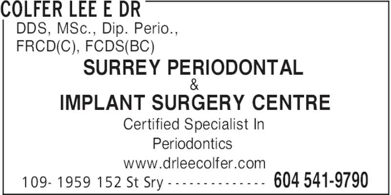 Colfer Lee E Dr (604-541-9790) - Display Ad - FRCD(C), FCDS(BC) Certified Specialist In Periodontics www.drleecolfer.com COLFER LEE E DR 604 541-9790109- 1959 152 St Sry - - - - - - - - - - - - - - SURREY PERIODONTAL & IMPLANT SURGERY CENTRE DDS, MSc., Dip. Perio.,
