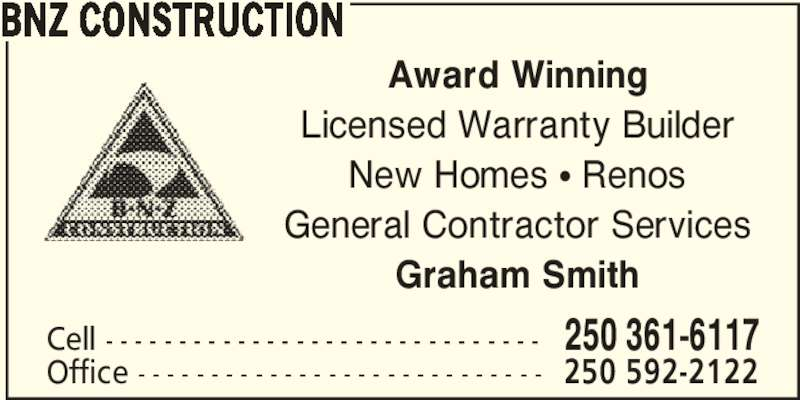 BNZ Construction (250-361-6117) - Display Ad - Award Winning BNZ CONSTRUCTION Licensed Warranty Builder New Homes π Renos Cell - - - - - - - - - - - - - - - - - - - - - - - - - - - - - - 250 361-6117 Office - - - - - - - - - - - - - - - - - - - - - - - - - - - - 250 592-2122 General Contractor Services Graham Smith