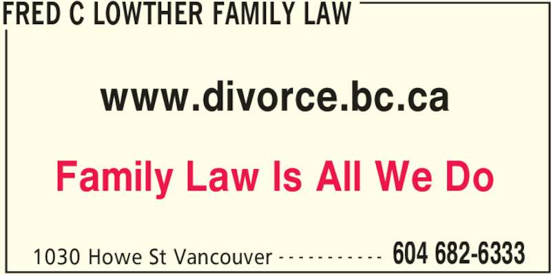 Fred C Lowther Family Law (604-682-6333) - Display Ad - FRED C LOWTHER FAMILY LAW 1030 Howe St Vancouver 604 682-6333- - - - - - - - - - - www.divorce.bc.ca Family Law Is All We Do