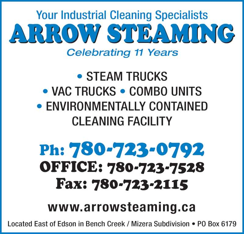 Arrow Steaming (780-723-0792) - Display Ad - • ENVIRONMENTALLY CONTAINED • VAC TRUCKS • COMBO UNITS Ph: 780-723-0792 CLEANING FACILITY OFFICE: 780-723-7528 Fax: 780-723-2115 • STEAM TRUCKS www.arrowsteaming.ca Located East of Edson in Bench Creek / Mizera Subdivision • PO Box 6179 Your Industrial Cleaning Specialists ARROW STEAMING Celebrating 11 Years