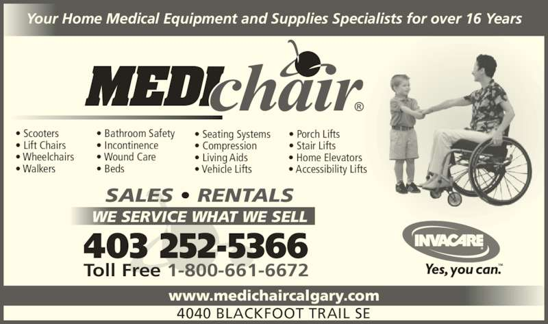 Medichair (403-252-5366) - Display Ad - Your Home Medical Equipment and Supplies Specialists for over 16 Years www.medichaircalgary.com SALES • RENTALS WE SERVICE WHAT WE SELL 403 252-5366 Toll Free 1-800-661-6672 4040 BLACKFOOT TRAIL SE • Scooters • Lift Chairs • Wheelchairs • Walkers • Bathroom Safety • Incontinence • Wound Care • Beds • Seating Systems • Compression • Living Aids • Vehicle Lifts • Porch Lifts • Stair Lifts • Home Elevators • Accessibility Lifts