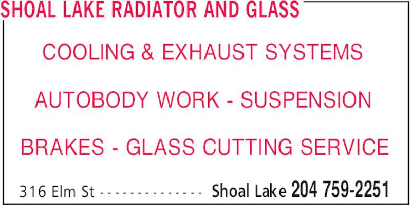 Shoal Lake Radiator And Glass (204-759-2251) - Display Ad - Shoal Lake 204 759-2251316 Elm St - - - - - - - - - - - - - - SHOAL LAKE RADIATOR AND GLASS COOLING & EXHAUST SYSTEMS AUTOBODY WORK - SUSPENSION BRAKES - GLASS CUTTING SERVICE Shoal Lake 204 759-2251316 Elm St - - - - - - - - - - - - - - SHOAL LAKE RADIATOR AND GLASS COOLING & EXHAUST SYSTEMS AUTOBODY WORK - SUSPENSION BRAKES - GLASS CUTTING SERVICE