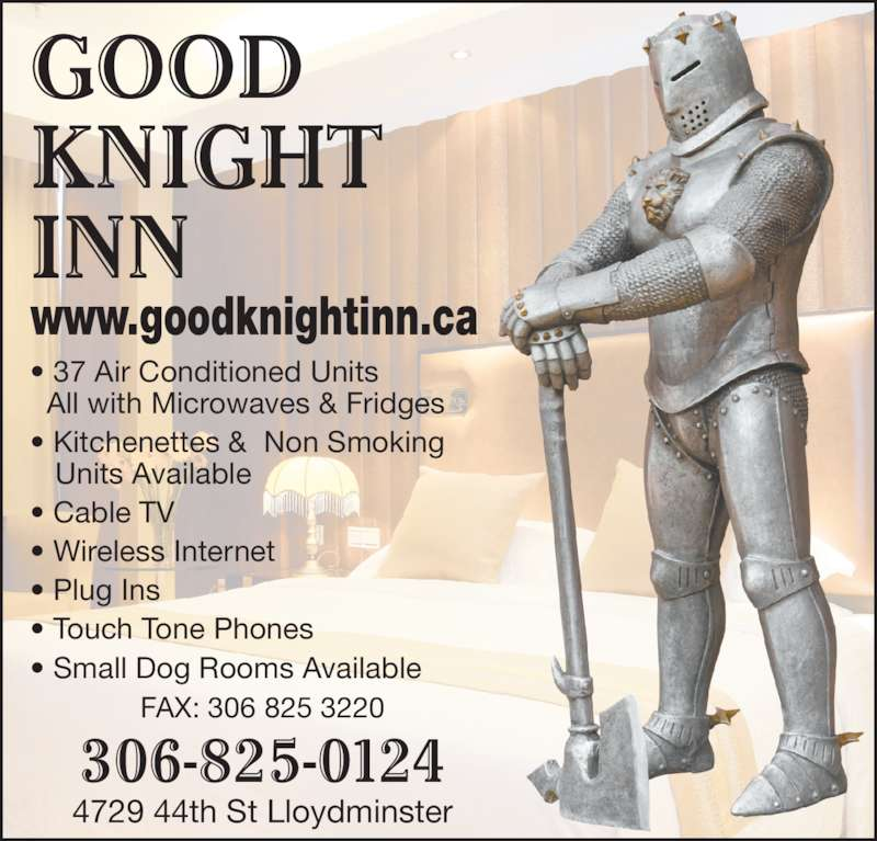 Good Knight Inn (306-825-0124) - Display Ad - GOOD KNIGHT INN 306-825-0124 4729 44th St Lloydminster FAX: 306 825 3220 • 37 Air Conditioned Units   All with Microwaves & Fridges • Kitchenettes &  Non Smoking    Units Available • Cable TV • Wireless Internet • Plug Ins • Touch Tone Phones • Small Dog Rooms Available www.goodknightinn.ca
