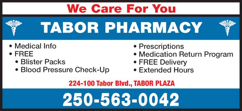Tabor Pharmacy (250-563-0042) - Display Ad - 224-100 Tabor Blvd., TABOR PLAZA 250-563-0042 TABOR PHARMACY We Care For You • Medical Info • FREE    • Blister Packs    • Blood Pressure Check-Up • Prescriptions • Medication Return Program • FREE Delivery • Extended Hours