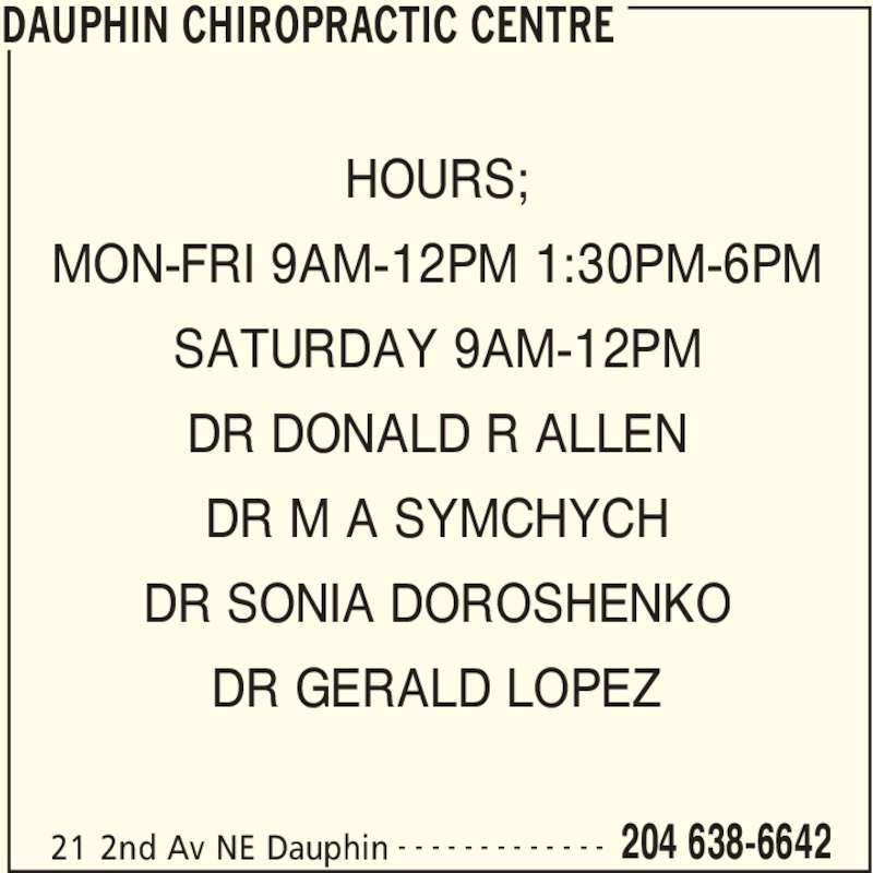 Dauphin Chiropractic Centre (204-638-6642) - Display Ad - DAUPHIN CHIROPRACTIC CENTRE 21 2nd Av NE Dauphin 204 638-6642- - - - - - - - - - - - - HOURS; MON-FRI 9AM-12PM 1:30PM-6PM SATURDAY 9AM-12PM DR DONALD R ALLEN DR M A SYMCHYCH DR SONIA DOROSHENKO DR GERALD LOPEZ