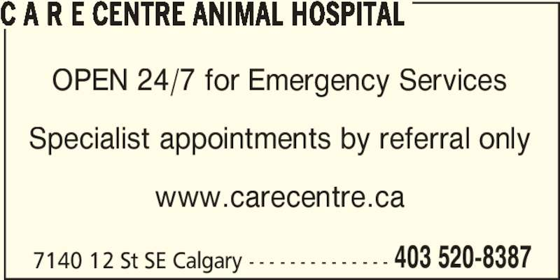 C A R E Centre Animal Hospital (403-520-8387) - Display Ad - C A R E CENTRE ANIMAL HOSPITAL 7140 12 St SE Calgary - - - - - - - - - - - - - - 403 520-8387 OPEN 24/7 for Emergency Services Specialist appointments by referral only www.carecentre.ca