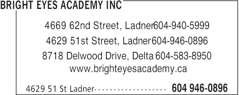 Bright Eyes Academy Inc (604-946-0896) - Display Ad - BRIGHT EYES ACADEMY INC 604 946-08964629 51 St Ladner- - - - - - - - - - - - - - - - - - - www.brighteyesacademy.ca 4669 62nd Street, Ladner 604-940-5999 4629 51st Street, Ladner 604-946-0896 8718 Delwood Drive, Delta 604-583-8950