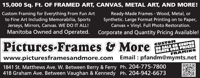 Pictures Frames & More (204-775-7800) - Display Ad - 15,000 Sq. Ft. OF FRAMED ART, CANVAS, METAL ART, AND MORE! Custom Framing for Everything From Fun Art to Fine Art Including Memorabilia, Sports  Jerseys, Mirrors, Canvas. WE DO IT ALL! Manitoba Owned and Operated. Ready-Made Frames - Wood, Metal, or Synthetic. Large Format Printing on to Paper,  Canvas + Vinyl. Full Photo Restoration. Corporate and Quantity Pricing Available! Ph. 204-775-78001841 St. Matthews Ave. W. Between Berry & Ferry 418 Graham Ave. Between Vaughan & Kennedy Ph. 204-942-6673 Pictures-Frames & More