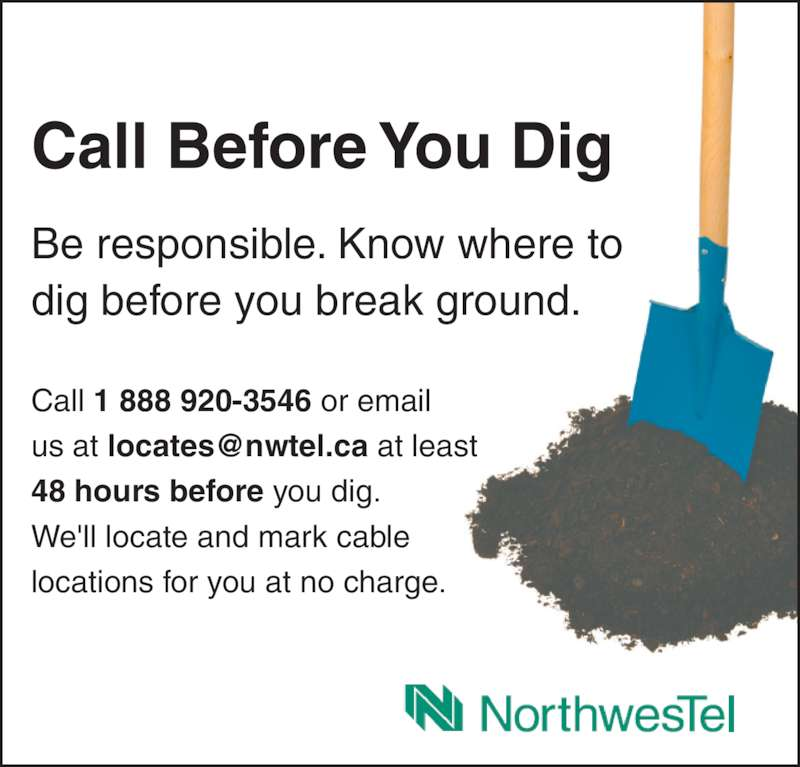 Call Before You Dig (1-844-297-7313) - Display Ad - Call 1 888 920-3546 or email 48 hours before you dig. We'll locate and mark cable locations for you at no charge. Call Before You Dig Be responsible. Know where to dig before you break ground. Call 1 888 920-3546 or email 48 hours before you dig. We'll locate and mark cable locations for you at no charge. Call Before You Dig Be responsible. Know where to dig before you break ground.