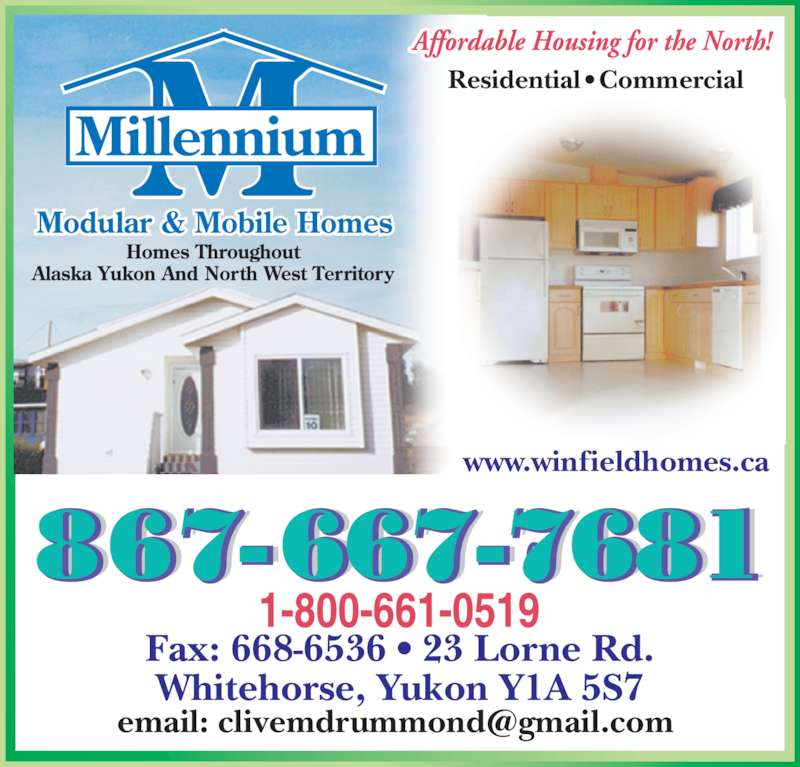 Millennium Mobile Homes (867-667-7681) - Display Ad - Whitehorse, Yukon Y1A 5S7 Residential • Commercial www.winfieldhomes.ca www.winfieldhomes.ca Fax: 668-6536 • 23 Lorne Rd.
