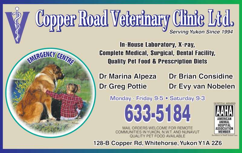 Copper Road Veterinary Clinic Ltd (867-633-5184) - Display Ad - Dr Marina Alpeza Dr Greg Pottie Dr Brian Considine Dr Evy van Nobelen Monday - Friday 9-5 • Saturday 9-3 Serving Yukon Since 1994  MAIL ORDERS WELCOME FOR REMOTE COMMUNITIES IN YUKON, N.W.T. AND NUNAVUT QUALITY PET FOOD AVAILABLE In-House Laboratory, X-ray, Complete Medical, Surgical, Dental Facility, Quality Pet Food & Prescription Diets 128-B Copper Rd, Whitehorse, Yukon Y1A 2Z6