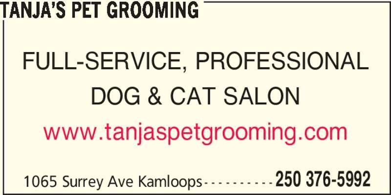 Tanja's Pet Grooming (250-376-5992) - Display Ad - FULL-SERVICE, PROFESSIONAL DOG & CAT SALON www.tanjaspetgrooming.com 1065 Surrey Ave Kamloops - - - - - - - - - - 250 376-5992 TANJA'S PET GROOMING FULL-SERVICE, PROFESSIONAL DOG & CAT SALON www.tanjaspetgrooming.com 1065 Surrey Ave Kamloops - - - - - - - - - - 250 376-5992 TANJA'S PET GROOMING