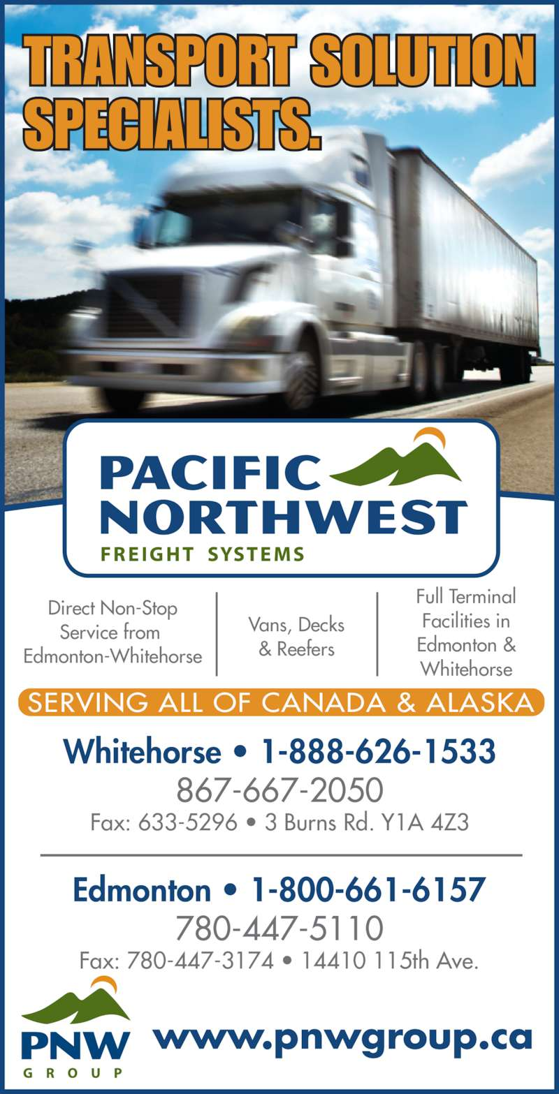 Pacific Northwest Freight Systems (867-667-2050) - Display Ad - Vans, Decks & Reefers Whitehorse • 1-888-626-1533 867-667-2050 Fax: 633-5296 • 3 Burns Rd. Y1A 4Z3 Edmonton • 1-800-661-6157 780-447-5110 Fax: 780-447-3174 • 14410 115th Ave. www.pnwgroup.ca TRANSPORT SOLUTION SPECIALISTS. SERVING ALL OF CANADA & ALASKA Full Terminal Facilities in Edmonton & Whitehorse Direct Non-Stop Service from  Edmonton-Whitehorse