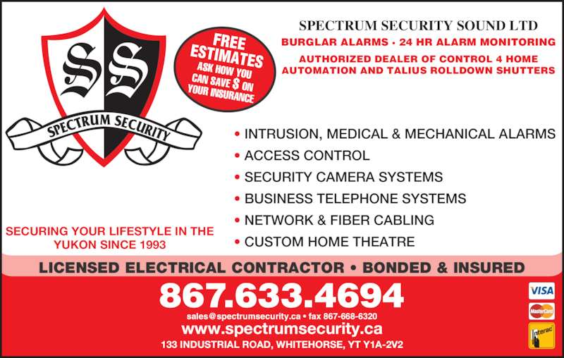Spectrum Security Sound Ltd (867-633-4694) - Display Ad - SPECTRUM SECURITY SOUND LTD BURGLAR ALARMS · 24 HR ALARM MONITORING FREEESTIMATESASK HOW YOUCAN SAVE $ ONYOUR INSURANCE AUTHORIZED DEALER OF CONTROL 4 HOME AUTOMATION AND TALIUS ROLLDOWN SHUTTERS www.spectrumsecurity.ca 867.633.4694 SECURING YOUR LIFESTYLE IN THE YUKON SINCE 1993 133 INDUSTRIAL ROAD, WHITEHORSE, YT Y1A-2V2 LICENSED ELECTRICAL CONTRACTOR • BONDED & INSURED • INTRUSION, MEDICAL & MECHANICAL ALARMS • ACCESS CONTROL • SECURITY CAMERA SYSTEMS • BUSINESS TELEPHONE SYSTEMS • NETWORK & FIBER CABLING • CUSTOM HOME THEATRE