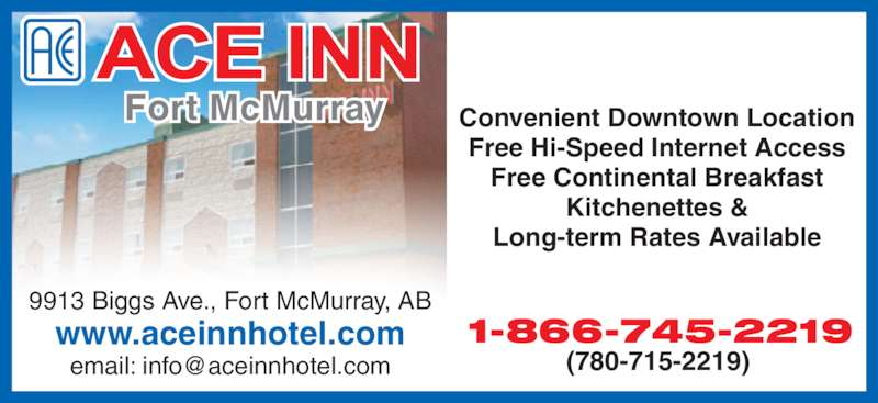Ace Inn (780-715-2219) - Display Ad - Fort McMurray 9913 Biggs Ave., Fort McMurray, AB www.aceinnhotel.com Convenient Downtown Location Free Hi-Speed Internet Access Free Continental Breakfast Kitchenettes & Long-term Rates Available 1-866-745-2219 (780-715-2219)