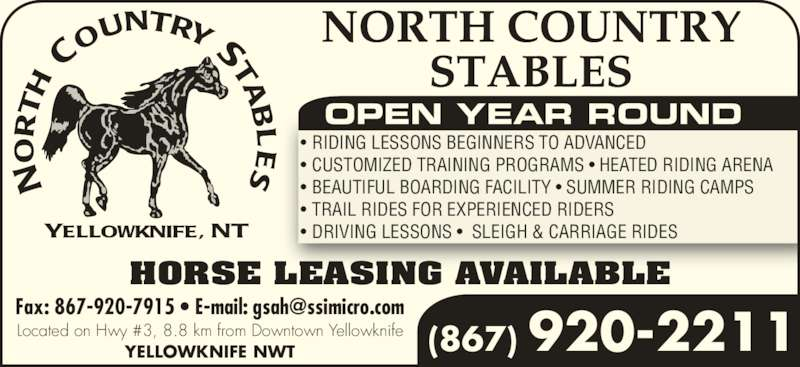North Country Stables (867-920-2211) - Display Ad - (867) 920-2211 OPEN YEAR ROUND • RIDING LESSONS BEGINNERS TO ADVANCED • CUSTOMIZED TRAINING PROGRAMS • HEATED RIDING ARENA • BEAUTIFUL BOARDING FACILITY • SUMMER RIDING CAMPS • TRAIL RIDES FOR EXPERIENCED RIDERS • DRIVING LESSONS •  SLEIGH & CARRIAGE RIDES HORSE LEASING AVAILABLE Located on Hwy #3, 8.8 km from Downtown Yellowknife YELLOWKNIFE NWT