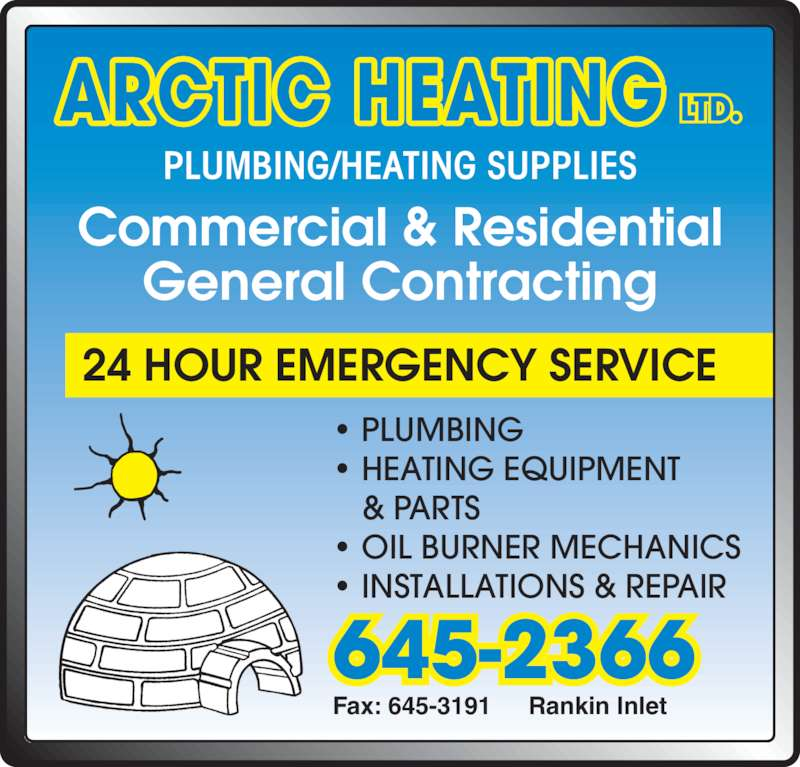 Arctic Heating (867-645-2366) - Display Ad - PLUMBING/HEATING SUPPLIES Commercial & Residential General Contracting 24 HOUR EMERGENCY SERVICE Fax: 645-3191 Rankin Inlet 645-2366 • PLUMBING • HEATING EQUIPMENT ARCTIC HEATING LTD. & PARTS • OIL BURNER MECHANICS • INSTALLATIONS & REPAIR