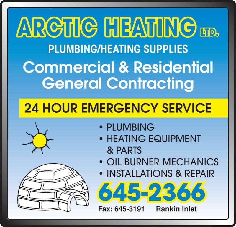 Arctic Heating (867-645-2366) - Display Ad - PLUMBING/HEATING SUPPLIES ARCTIC HEATING LTD. Commercial & Residential General Contracting 24 HOUR EMERGENCY SERVICE Fax: 645-3191 Rankin Inlet 645-2366 • PLUMBING • HEATING EQUIPMENT & PARTS • OIL BURNER MECHANICS • INSTALLATIONS & REPAIR