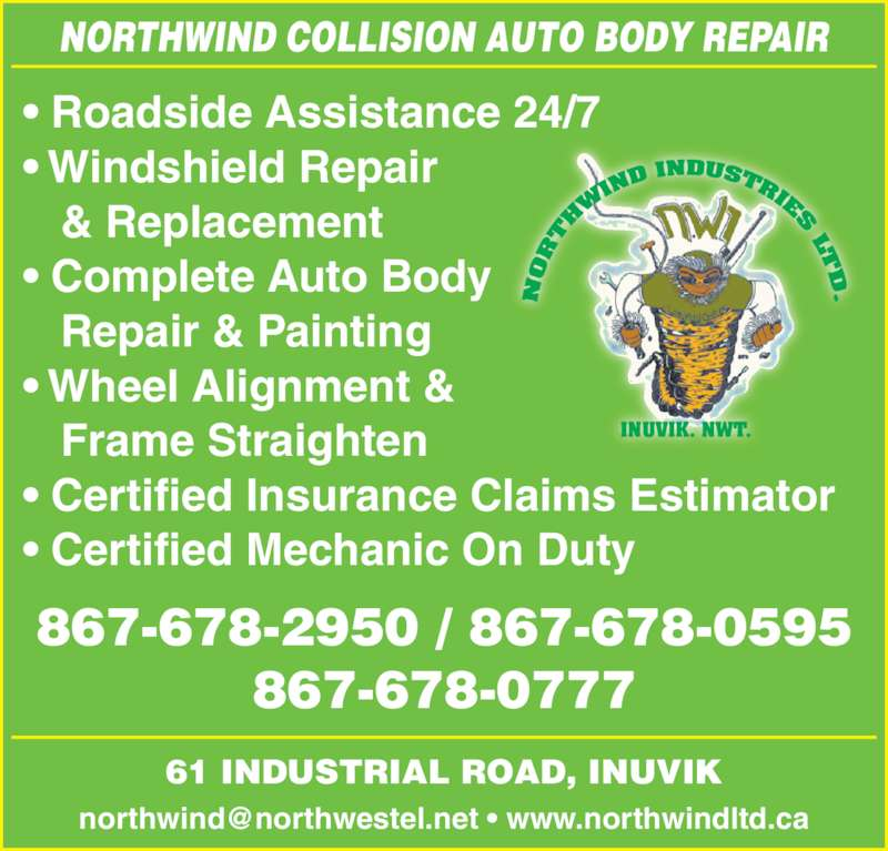 Northwind Collision (867-678-2950) - Display Ad - • Roadside Assistance 24/7 • Windshield Repair    & Replacement • Complete Auto Body    Repair & Painting • Wheel Alignment &    Frame Straighten • Certified Insurance Claims Estimator • Certified Mechanic On Duty 61 INDUSTRIAL ROAD, INUVIK NORTHWIND COLLISION AUTO BODY REPAIR INUVIK. NWT. 867-678-2950 / 867-678-0595 867-678-0777
