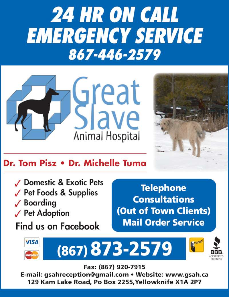 Great Slave Animal Hospital (867-873-2579) - Display Ad - 24 HR ON CALL EMERGENCY SERVICE 867-446-2579 (867) 873-2579 Fax: (867) 920-7915 129 Kam Lake Road, Po Box 2255,Yellowknife X1A 2P7 Dr. Tom Pisz • Dr. Michelle Tuma Domestic & Exotic Pets Boarding Pet Adoption Pet Foods & Supplies Find us on Facebook Telephone Consultations (Out of Town Clients) Mail Order Service