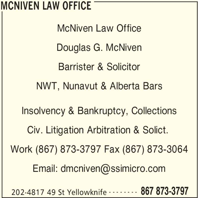 McNiven Law Office (867-873-3797) - Display Ad - MCNIVEN LAW OFFICE 202-4817 49 St Yellowknife 867 873-3797- - - - - - - - McNiven Law Office Douglas G. McNiven Barrister & Solicitor NWT, Nunavut & Alberta Bars Insolvency & Bankruptcy, Collections Civ. Litigation Arbitration & Solict.  Work (867) 873-3797 Fax (867) 873-3064