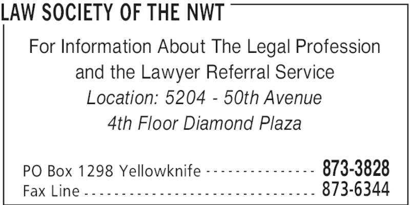 Law Society Of The NWT (867-873-3828) - Display Ad - LAW SOCIETY OF THE NWT PO Box 1298 Yellowknife 873-3828- - - - - - - - - - - - - - - Fax Line 873-6344- - - - - - - - - - - - - - - - - - - - - - - - - - - - - - - For Information About The Legal Profession and the Lawyer Referral Service Location: 5204 - 50th Avenue 4th Floor Diamond Plaza