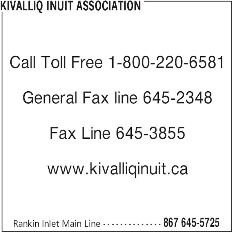 Kivalliq Inuit Association (867-645-5725) - Display Ad - Rankin Inlet Main Line - - - - - - - - - - - - - - 867 645-5725 Call Toll Free 1-800-220-6581 General Fax line 645-2348 Fax Line 645-3855 www.kivalliqinuit.ca KIVALLIQ INUIT ASSOCIATION