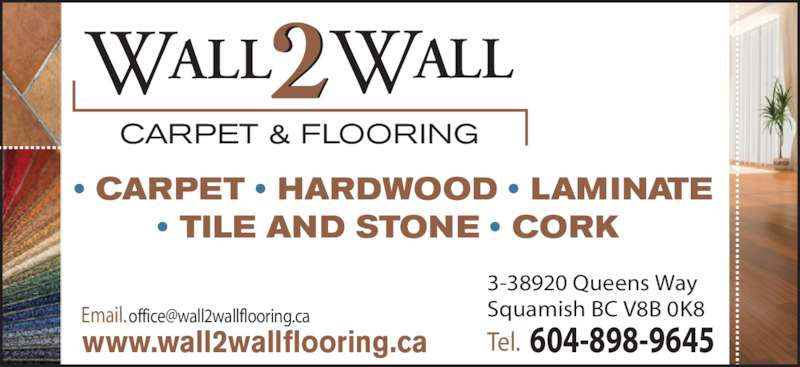 Wall 2 Wall Carpet & Flooring (604-898-9645) - Display Ad - Tel.  604-898-9645 3-38920 Queens Way www.wall2wallflooring.ca • CARPET • HARDWOOD • LAMINATE • TILE AND STONE • CORK  2WALL    WALL CARPET & FLOORING
