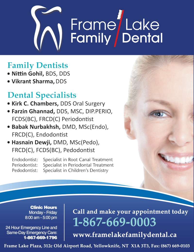 Frame Lake Family Dental (867-669-0003) - Display Ad - Frame  Lake Family   Dental Clinic Hours Monday - Friday 8:00 am - 5:00 pm 24 Hour Emergency Line and Same-Day Emergency Care: 1-867-669-1796 Call and make your appointment today 1-867-669-0003 www.framelakefamilydental.ca Frame Lake Plaza, 312c Old Airport Road, Yellowknife, NT  X1A 3T3, Fax: (867) 669-0103 Dental Specialists Family Dentists Endodontist: Specialist in Root Canal Treatment Periodontist: Specialist in Periodontal Treatment Pedodontist: Specialist in Children's Dentistry * Frame Lake Family Dental is owned and operated by Dr. H.M. Adam, Adam Dental ClinicFrame Lake Plaza, 312c Old Airport Road, Yellowknife, NT  X1A 3T3, Fax: (867) 669-0103 Clinic Hours Monday - Friday 8:00 am - 5:00 pm 24 Hour Emergency Line and Same-Day Emergency Care: 1-867-669-1796 Call and make your appointment today 1-867-669-0003 www.framelakefamilydental.ca