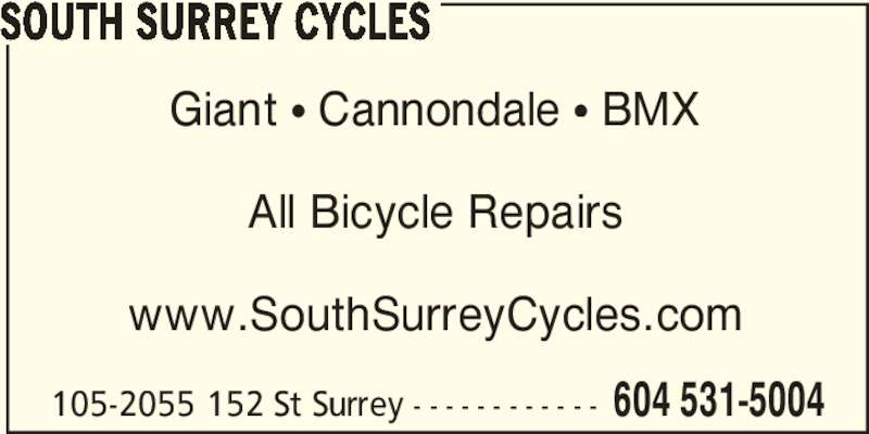 South Surrey Cycles (604-531-5004) - Display Ad - 105-2055 152 St Surrey - - - - - - - - - - - - 604 531-5004 SOUTH SURREY CYCLES Giant π Cannondale π BMX All Bicycle Repairs www.SouthSurreyCycles.com