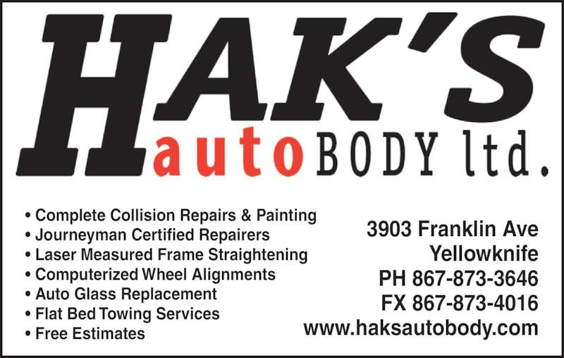 Hak's Auto Body Ltd (867-873-3646) - Display Ad - • Complete Collision Repairs & Painting • Journeyman Certified Repairers • Laser Measured Frame Straightening • Computerized Wheel Alignments • Auto Glass Replacement • Flat Bed Towing Services • Free Estimates 3903 Franklin Ave Yellowknife PH 867-873-3646 FX 867-873-4016 www.haksautobody.com