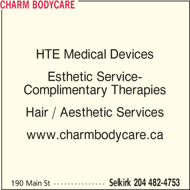 Charm Bodycare (204-482-4753) - Display Ad - Esthetic Service- Complimentary Therapies Hair / Aesthetic Services www.charmbodycare.ca CHARM BODYCARE 190 Main St - - - - - - - - - - - - - - - Selkirk 204 482-4753 HTE Medical Devices