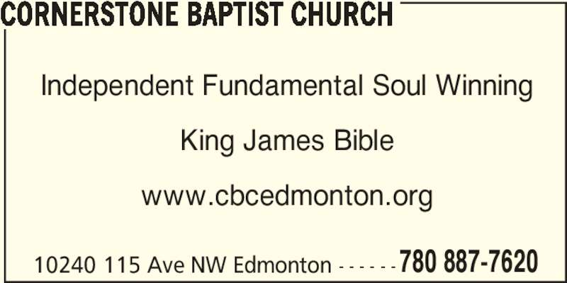 Cornerstone Baptist Church (780-887-7620) - Display Ad - CORNERSTONE BAPTIST CHURCH King James Bible www.cbcedmonton.org 10240 115 Ave NW Edmonton - - - - - -780 887-7620 Independent Fundamental Soul Winning