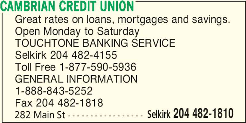 Cambrian Credit Union (204-482-1810) - Display Ad - CAMBRIAN CREDIT UNION Great rates on loans, mortgages and savings. Open Monday to Saturday TOUCHTONE BANKING SERVICE Selkirk 204 482-4155 Toll Free 1-877-590-5936 GENERAL INFORMATION 1-888-843-5252 Fax 204 482-1818 282 Main St - - - - - - - - - - - - - - - - - Selkirk 204 482-1810
