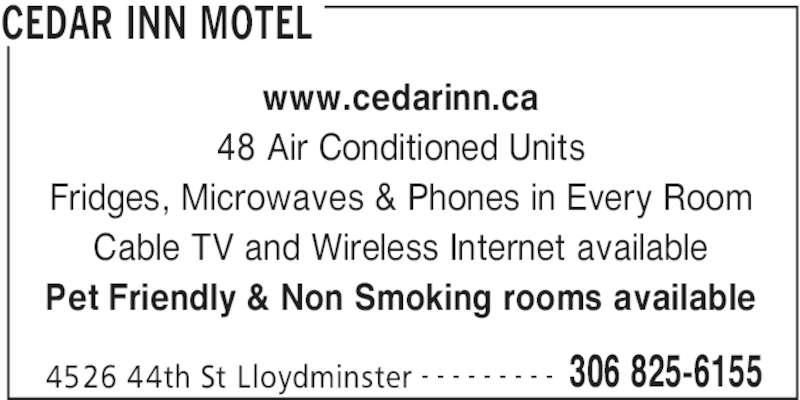 Cedar Inn Motel (306-825-6155) - Display Ad - www.cedarinn.ca 48 Air Conditioned Units Fridges, Microwaves & Phones in Every Room Cable TV and Wireless Internet available Pet Friendly & Non Smoking rooms available CEDAR INN MOTEL 4526 44th St Lloydminster 306 825-6155- - - - - - - - -