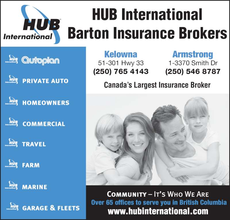 HUB International Barton Insurance Brokers (250-765-4143) - Display Ad - HUB International Barton Insurance Brokers Over 65 offices to serve you in British Columbia 51-301 Hwy 33 (250) 765 4143 Kelowna 1-3370 Smith Dr (250) 546 8787 Armstrong Canada's Largest Insurance Broker