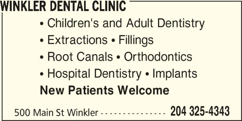Winkler Dental Clinic (204-325-4343) - Display Ad - WINKLER DENTAL CLINIC 500 Main St Winkler - - - - - - - - - - - - - - - 204 325-4343 π Children's and Adult Dentistry π Extractions π Fillings π Root Canals π Orthodontics π Hospital Dentistry π Implants New Patients Welcome