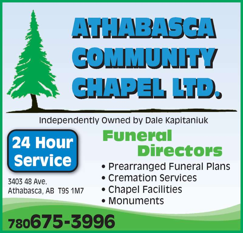 Athabasca Community Chapel Ltd (780-675-3996) - Display Ad - 780675-3996 3403 48 Ave.  Athabasca, AB  T9S 1M7 Independently Owned by Dale Kapitaniuk 24 Hour Service • Prearranged Funeral Plans • Cremation Services • Chapel Facilities • Monuments Funeral Directors ATHABASCA COMMUNITY CHAPEL LTD.