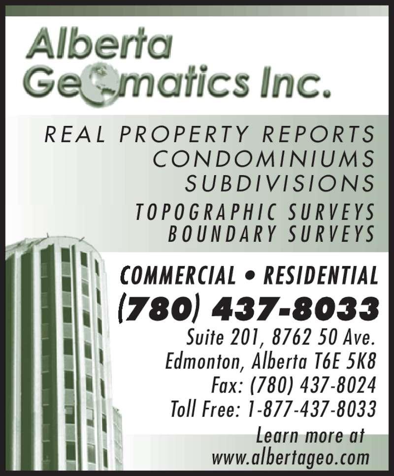 Alberta Geomatics (780-437-8033) - Display Ad - (780) 437-8033 COMMERC IAL  •  RES IDENT IAL Suite 201, 8762 50 Ave. Edmonton, Alberta T6E 5K8 Fax: (780) 437-8024 Toll Free: 1-877-437-8033 Learn more at  www.albertageo.com R E A L  P R O P E R T Y  R E P O R T S C O N D O M I N I U M S S U B D I V I S I O N S T O P O G R A P H I C  S U R V E Y S B O U N D A R Y  S U R V E Y S