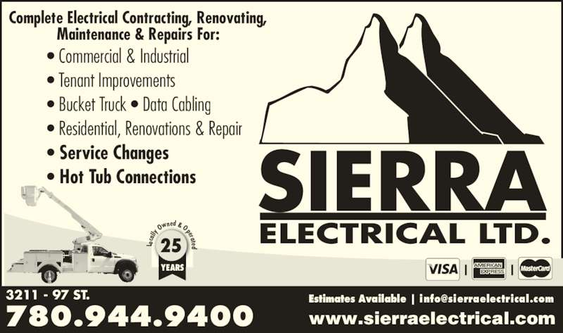 Sierra Electrical Ltd (780-944-9400) - Display Ad - 780.944.9400 3211 - 97 ST. SIERRA ca lly  Ow ned & Oper ate d25 YEARS Complete Electrical Contracting, Renovating, ELECTRICAL LTD. www.sierraelectrical.com L o Maintenance & Repairs For: • Commercial & Industrial • Tenant Improvements • Bucket Truck • Data Cabling • Residential, Renovations & Repair • Service Changes • Hot Tub Connections