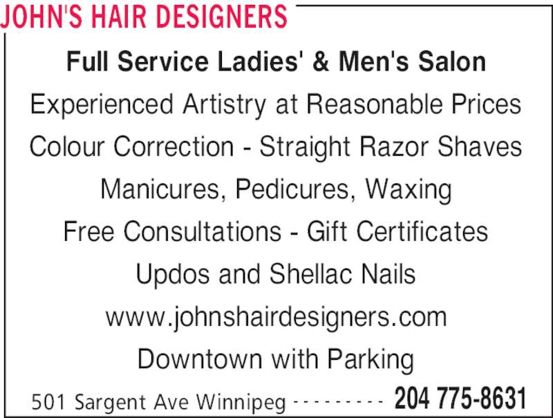 John's Hair Designers (204-775-8631) - Display Ad - JOHN'S HAIR DESIGNERS 501 Sargent Ave Winnipeg 204 775-8631- - - - - - - - - Full Service Ladies' & Men's Salon Experienced Artistry at Reasonable Prices Colour Correction - Straight Razor Shaves Manicures, Pedicures, Waxing Free Consultations - Gift Certificates Updos and Shellac Nails www.johnshairdesigners.com Downtown with Parking